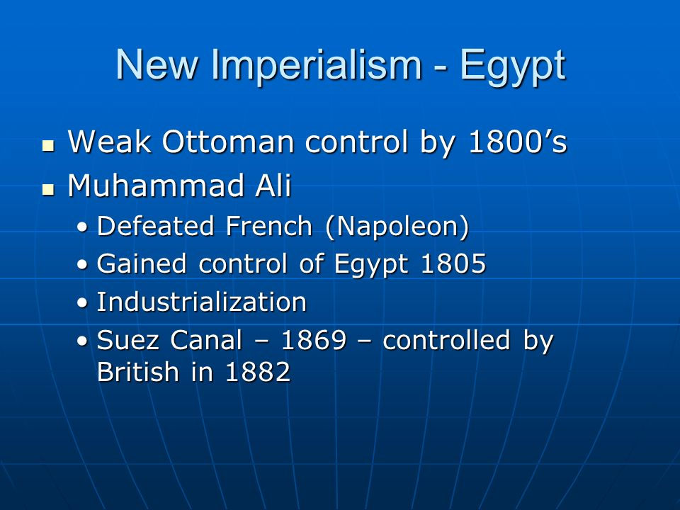New Imperialism - Egypt Weak Ottoman control by 1800's Weak Ottoman control by 1800's Muhammad Ali Muhammad Ali Defeated French (Napoleon)Defeated French (Napoleon) Gained control of Egypt 1805Gained control of Egypt 1805 IndustrializationIndustrialization Suez Canal – 1869 – controlled by British in 1882Suez Canal – 1869 – controlled by British in 1882