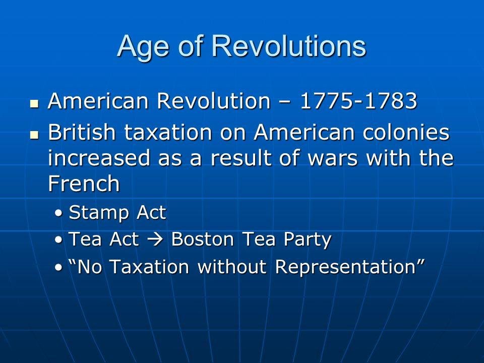 Age of Revolutions American Revolution – 1775-1783 American Revolution – 1775-1783 British taxation on American colonies increased as a result of wars with the French British taxation on American colonies increased as a result of wars with the French Stamp ActStamp Act Tea Act  Boston Tea PartyTea Act  Boston Tea Party No Taxation without Representation No Taxation without Representation