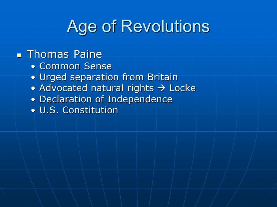 Age of Revolutions Thomas Paine Thomas Paine Common SenseCommon Sense Urged separation from BritainUrged separation from Britain Advocated natural rights  LockeAdvocated natural rights  Locke Declaration of IndependenceDeclaration of Independence U.S.