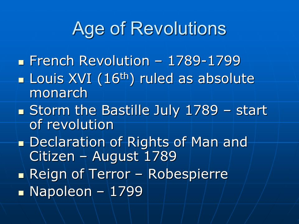 Age of Revolutions French Revolution – 1789-1799 French Revolution – 1789-1799 Louis XVI (16 th ) ruled as absolute monarch Louis XVI (16 th ) ruled as absolute monarch Storm the Bastille July 1789 – start of revolution Storm the Bastille July 1789 – start of revolution Declaration of Rights of Man and Citizen – August 1789 Declaration of Rights of Man and Citizen – August 1789 Reign of Terror – Robespierre Reign of Terror – Robespierre Napoleon – 1799 Napoleon – 1799