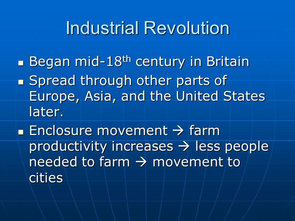Industrial Revolution Began mid-18 th century in Britain Began mid-18 th century in Britain Spread through other parts of Europe, Asia, and the United States later.