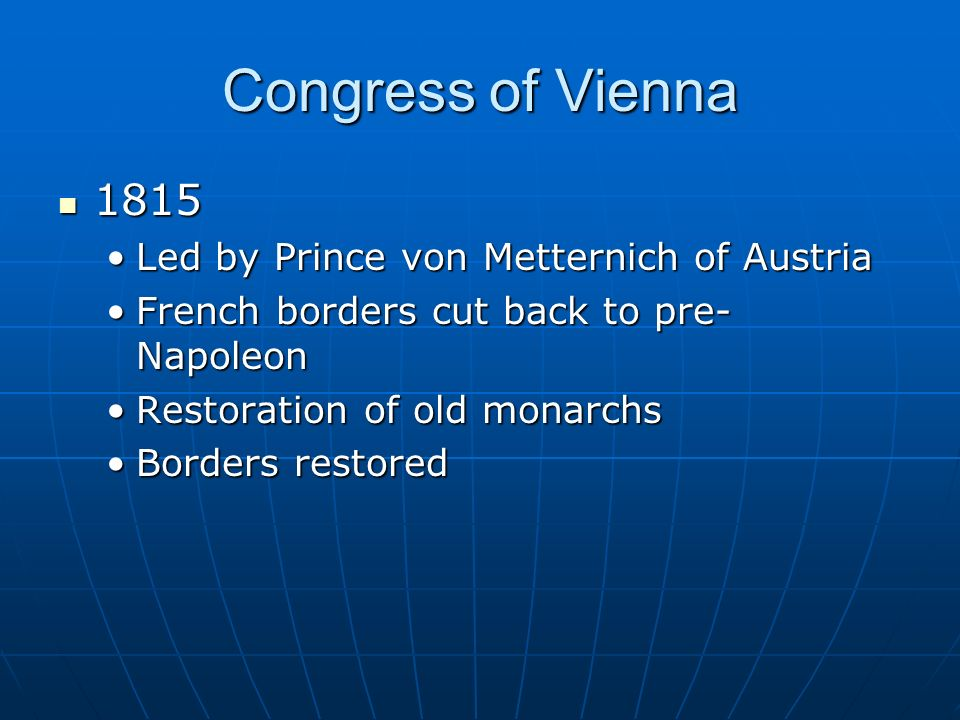 Congress of Vienna 1815 1815 Led by Prince von Metternich of AustriaLed by Prince von Metternich of Austria French borders cut back to pre- NapoleonFrench borders cut back to pre- Napoleon Restoration of old monarchsRestoration of old monarchs Borders restoredBorders restored