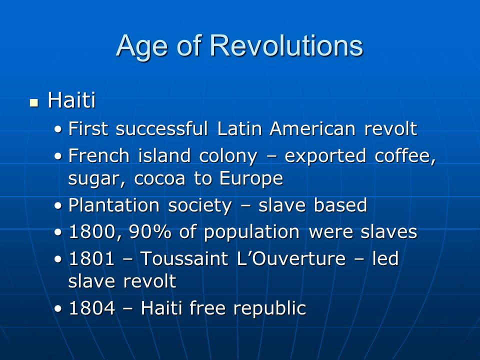 Age of Revolutions Haiti Haiti First successful Latin American revoltFirst successful Latin American revolt French island colony – exported coffee, sugar, cocoa to EuropeFrench island colony – exported coffee, sugar, cocoa to Europe Plantation society – slave basedPlantation society – slave based 1800, 90% of population were slaves1800, 90% of population were slaves 1801 – Toussaint L'Ouverture – led slave revolt1801 – Toussaint L'Ouverture – led slave revolt 1804 – Haiti free republic1804 – Haiti free republic