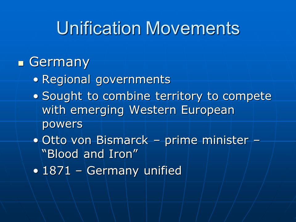 Unification Movements Germany Germany Regional governmentsRegional governments Sought to combine territory to compete with emerging Western European powersSought to combine territory to compete with emerging Western European powers Otto von Bismarck – prime minister – Blood and Iron Otto von Bismarck – prime minister – Blood and Iron 1871 – Germany unified1871 – Germany unified