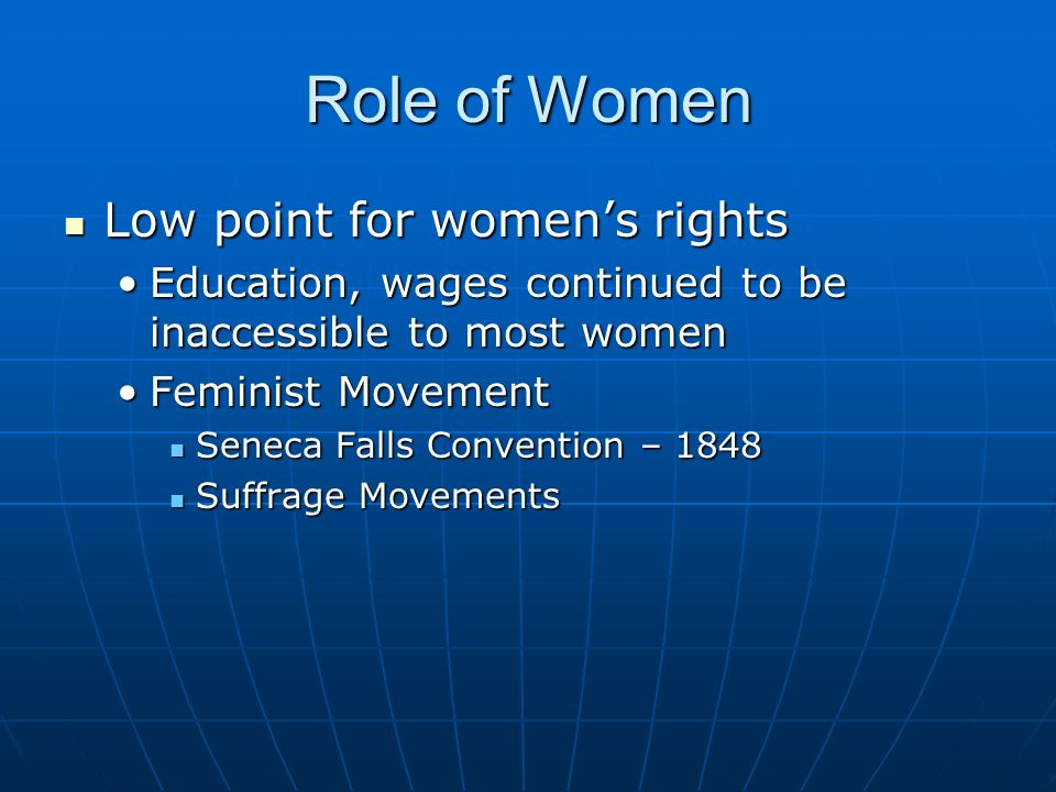 Role of Women Low point for women's rights Low point for women's rights Education, wages continued to be inaccessible to most womenEducation, wages continued to be inaccessible to most women Feminist MovementFeminist Movement Seneca Falls Convention – 1848 Seneca Falls Convention – 1848 Suffrage Movements Suffrage Movements