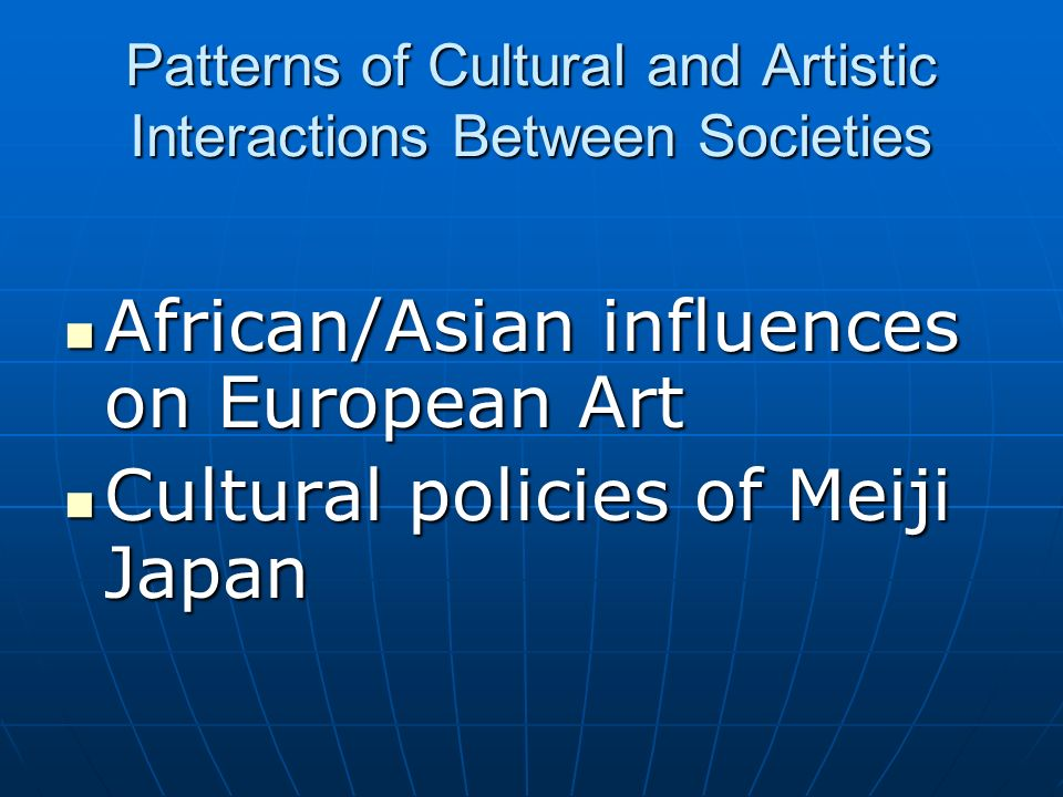 Patterns of Cultural and Artistic Interactions Between Societies African/Asian influences on European Art African/Asian influences on European Art Cultural policies of Meiji Japan Cultural policies of Meiji Japan