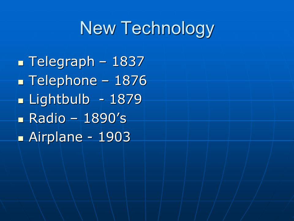 New Technology Telegraph – 1837 Telegraph – 1837 Telephone – 1876 Telephone – 1876 Lightbulb - 1879 Lightbulb - 1879 Radio – 1890's Radio – 1890's Airplane - 1903 Airplane - 1903