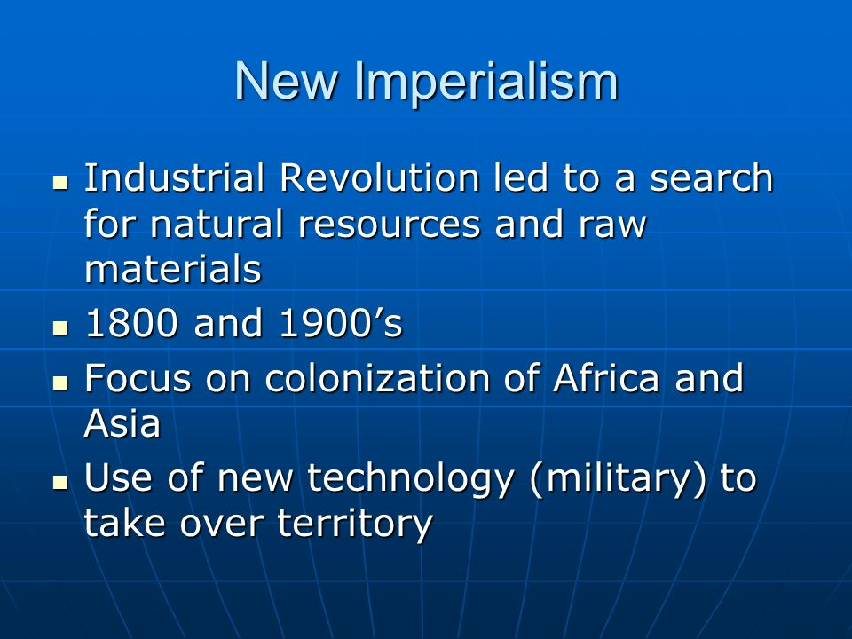 New Imperialism Industrial Revolution led to a search for natural resources and raw materials Industrial Revolution led to a search for natural resources and raw materials 1800 and 1900's 1800 and 1900's Focus on colonization of Africa and Asia Focus on colonization of Africa and Asia Use of new technology (military) to take over territory Use of new technology (military) to take over territory