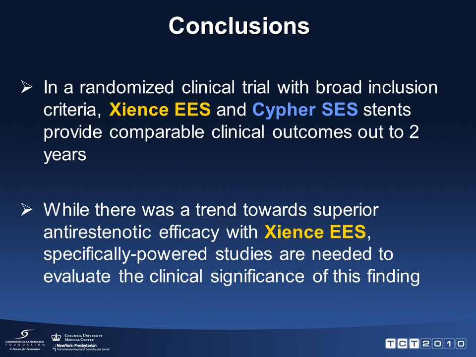  In a randomized clinical trial with broad inclusion criteria, Xience EES and Cypher SES stents provide comparable clinical outcomes out to 2 years  While there was a trend towards superior antirestenotic efficacy with Xience EES, specifically-powered studies are needed to evaluate the clinical significance of this finding Conclusions