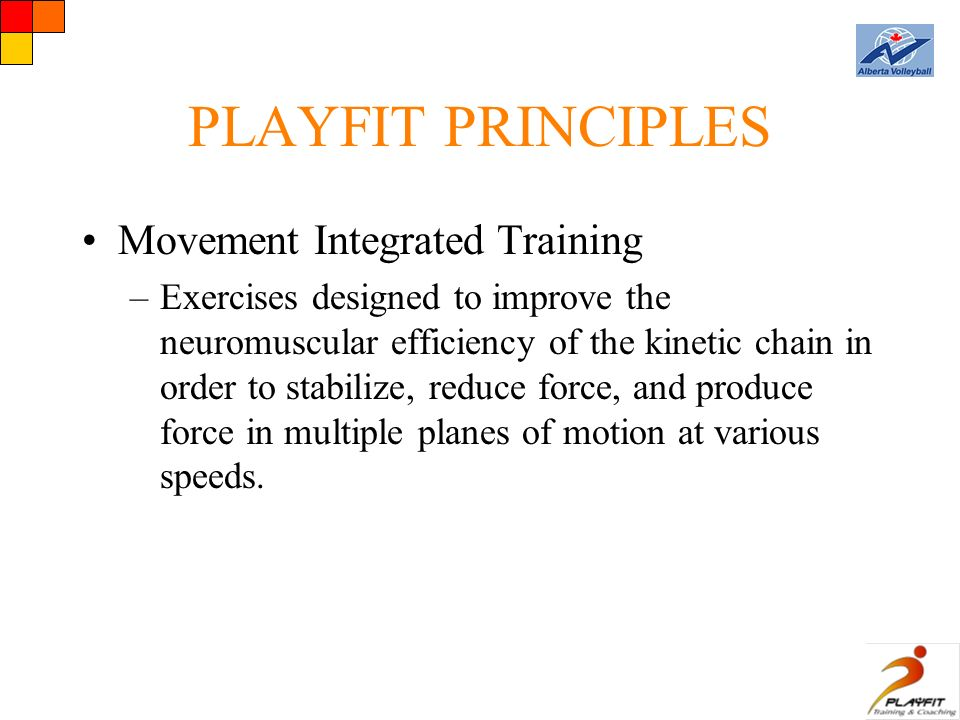 PLAYFIT PRINCIPLES Movement Integrated Training –Exercises designed to improve the neuromuscular efficiency of the kinetic chain in order to stabilize, reduce force, and produce force in multiple planes of motion at various speeds.