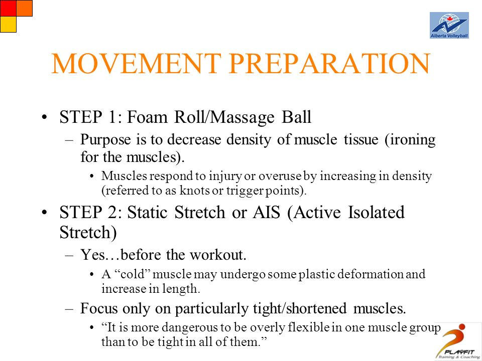 MOVEMENT PREPARATION STEP 1: Foam Roll/Massage Ball –Purpose is to decrease density of muscle tissue (ironing for the muscles).