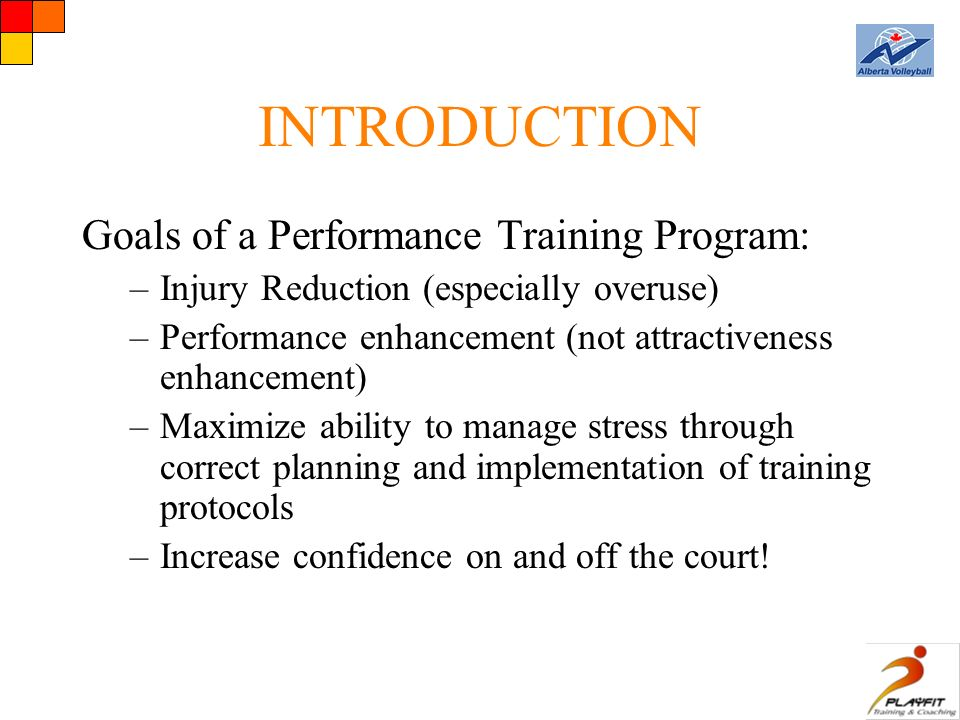 INTRODUCTION Goals of a Performance Training Program: –Injury Reduction (especially overuse) –Performance enhancement (not attractiveness enhancement) –Maximize ability to manage stress through correct planning and implementation of training protocols –Increase confidence on and off the court!