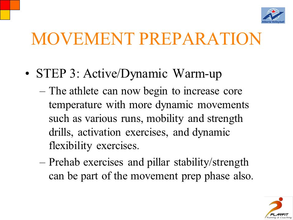 MOVEMENT PREPARATION STEP 3: Active/Dynamic Warm-up –The athlete can now begin to increase core temperature with more dynamic movements such as various runs, mobility and strength drills, activation exercises, and dynamic flexibility exercises.