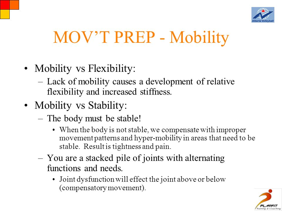 MOV'T PREP - Mobility Mobility vs Flexibility: –Lack of mobility causes a development of relative flexibility and increased stiffness.