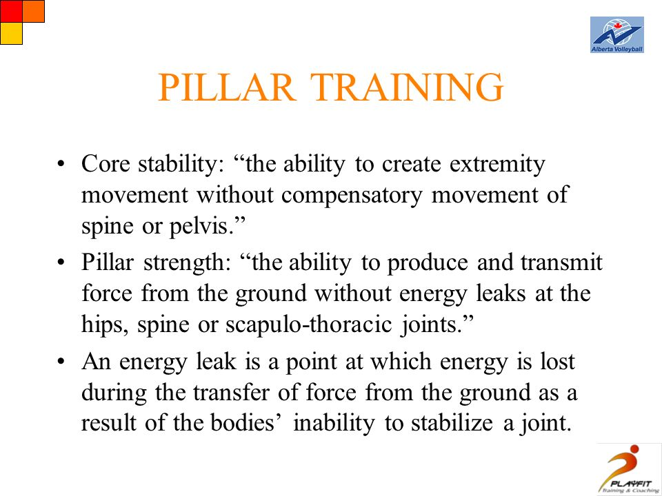 PILLAR TRAINING Core stability: the ability to create extremity movement without compensatory movement of spine or pelvis. Pillar strength: the ability to produce and transmit force from the ground without energy leaks at the hips, spine or scapulo-thoracic joints. An energy leak is a point at which energy is lost during the transfer of force from the ground as a result of the bodies' inability to stabilize a joint.