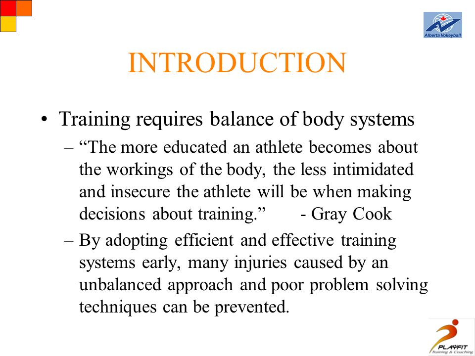 INTRODUCTION Training requires balance of body systems – The more educated an athlete becomes about the workings of the body, the less intimidated and insecure the athlete will be when making decisions about training. - Gray Cook –By adopting efficient and effective training systems early, many injuries caused by an unbalanced approach and poor problem solving techniques can be prevented.