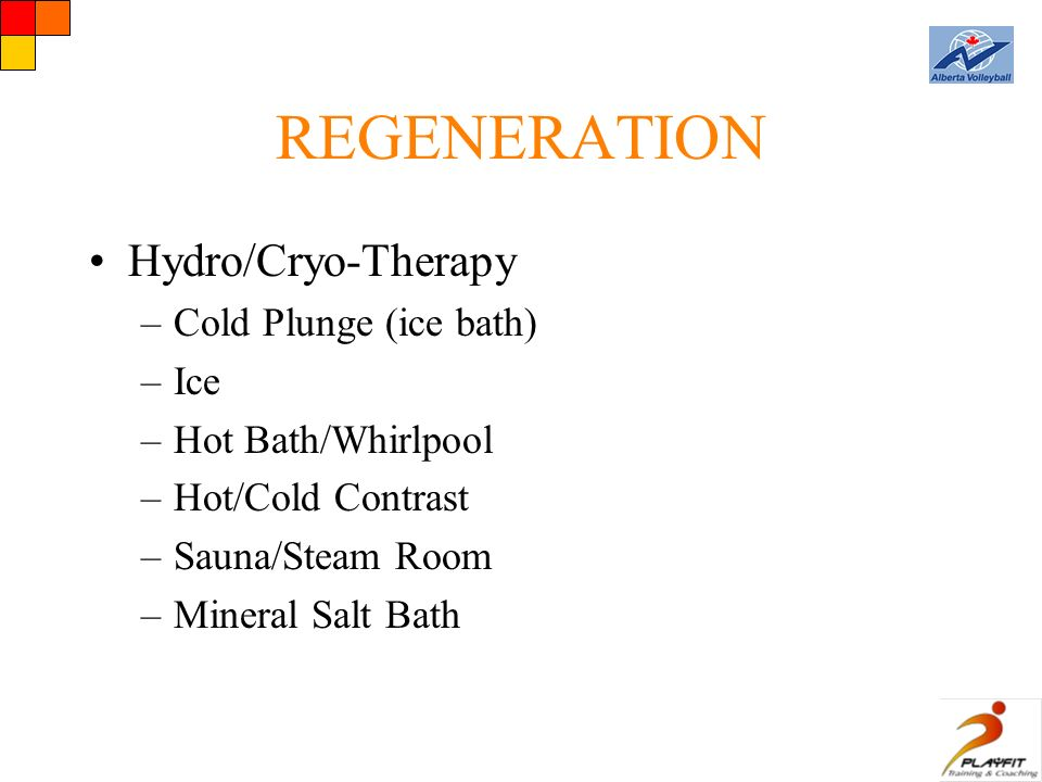 REGENERATION Hydro/Cryo-Therapy –Cold Plunge (ice bath) –Ice –Hot Bath/Whirlpool –Hot/Cold Contrast –Sauna/Steam Room –Mineral Salt Bath