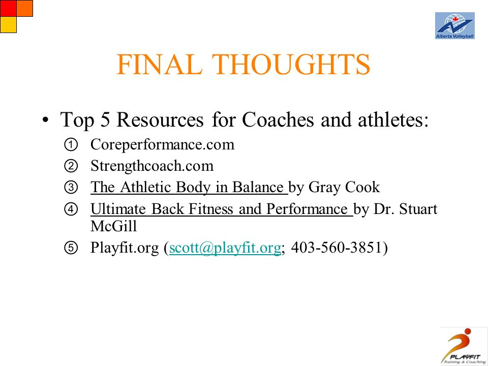 FINAL THOUGHTS Top 5 Resources for Coaches and athletes: ① Coreperformance.com ② Strengthcoach.com ③ The Athletic Body in Balance by Gray Cook ④ Ultimate Back Fitness and Performance by Dr.