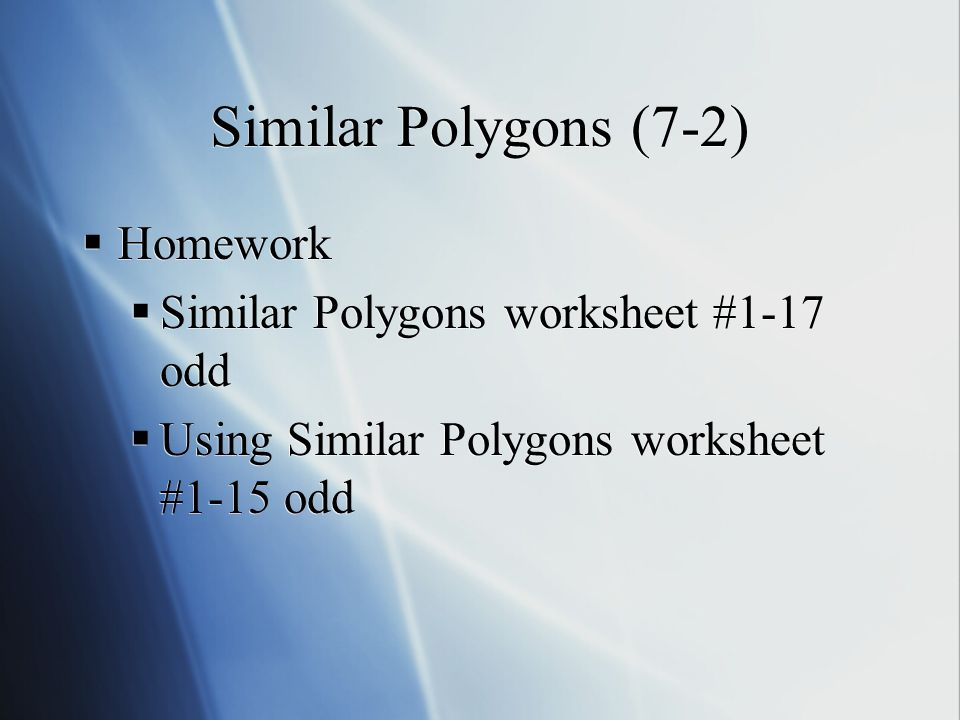 Similar Polygons (7-2)  Homework  Similar Polygons worksheet #1-17 odd  Using Similar Polygons worksheet #1-15 odd  Homework  Similar Polygons worksheet #1-17 odd  Using Similar Polygons worksheet #1-15 odd