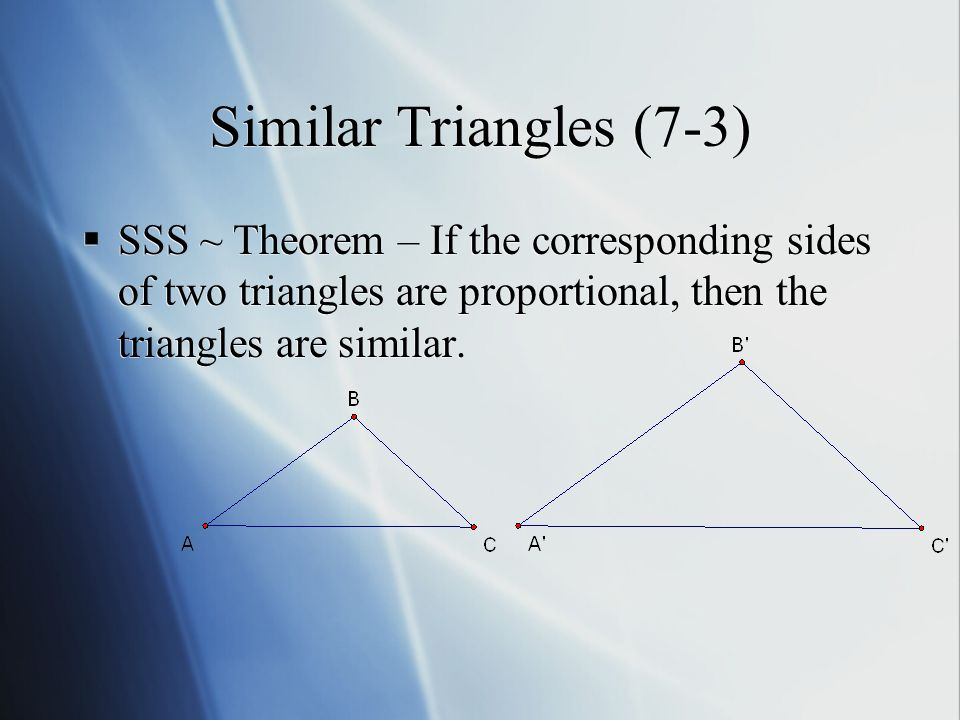 Similar Triangles (7-3)  SSS ~ Theorem – If the corresponding sides of two triangles are proportional, then the triangles are similar.
