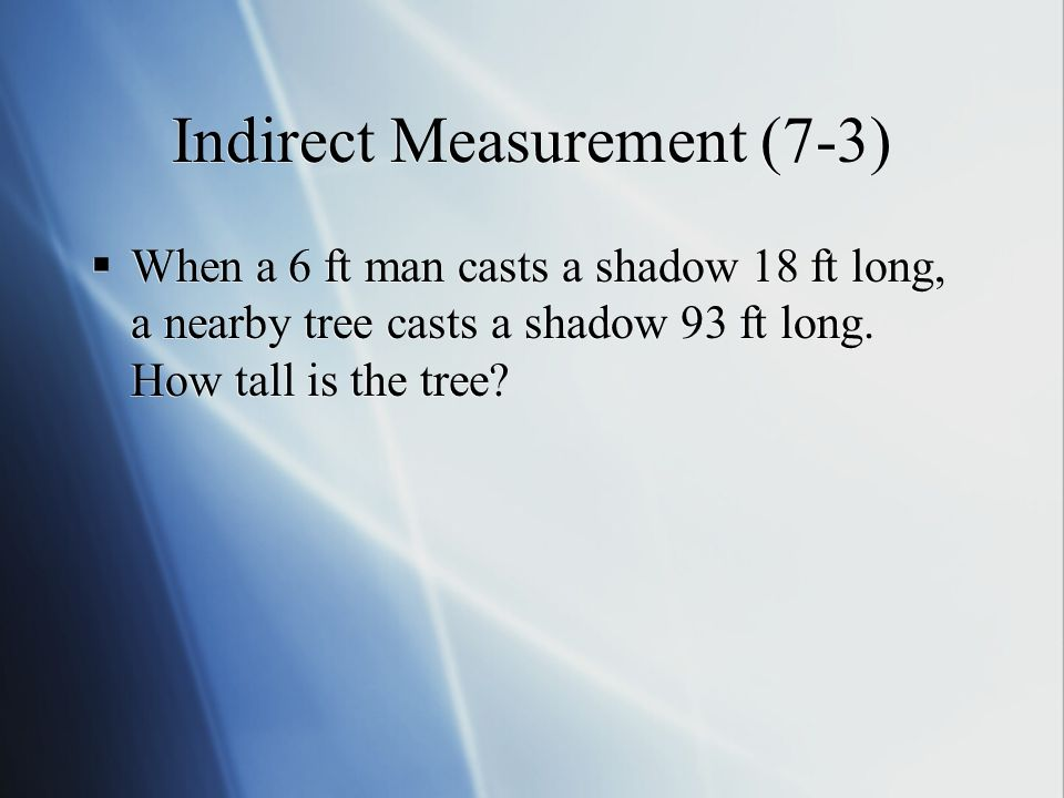 Indirect Measurement (7-3)  When a 6 ft man casts a shadow 18 ft long, a nearby tree casts a shadow 93 ft long.