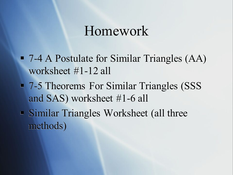 Homework  7-4 A Postulate for Similar Triangles (AA) worksheet #1-12 all  7-5 Theorems For Similar Triangles (SSS and SAS) worksheet #1-6 all  Similar Triangles Worksheet (all three methods)  7-4 A Postulate for Similar Triangles (AA) worksheet #1-12 all  7-5 Theorems For Similar Triangles (SSS and SAS) worksheet #1-6 all  Similar Triangles Worksheet (all three methods)