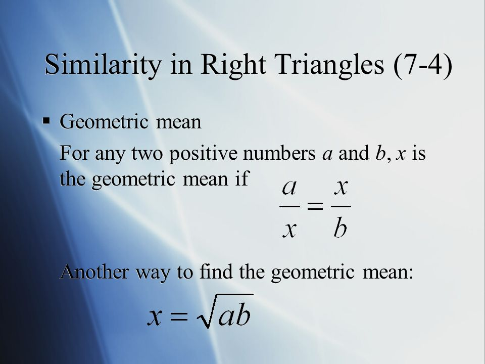 Similarity in Right Triangles (7-4)  Geometric mean For any two positive numbers a and b, x is the geometric mean if Another way to find the geometric mean:  Geometric mean For any two positive numbers a and b, x is the geometric mean if Another way to find the geometric mean: