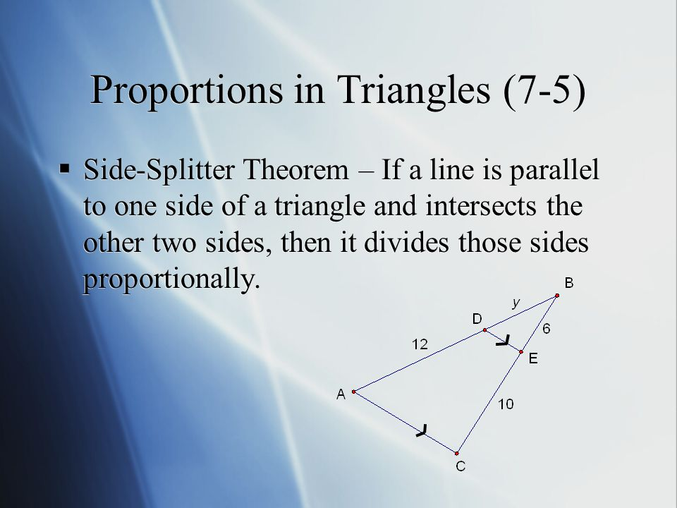 Proportions in Triangles (7-5)  Side-Splitter Theorem – If a line is parallel to one side of a triangle and intersects the other two sides, then it divides those sides proportionally.