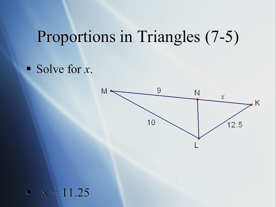 Proportions in Triangles (7-5)  Solve for x.  x =  Solve for x.  x = 11.25