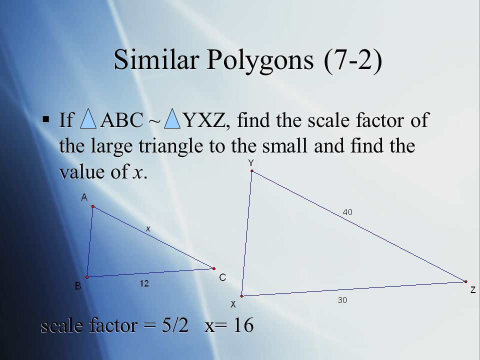 Similar Polygons (7-2)  If ABC ~ YXZ, find the scale factor of the large triangle to the small and find the value of x.
