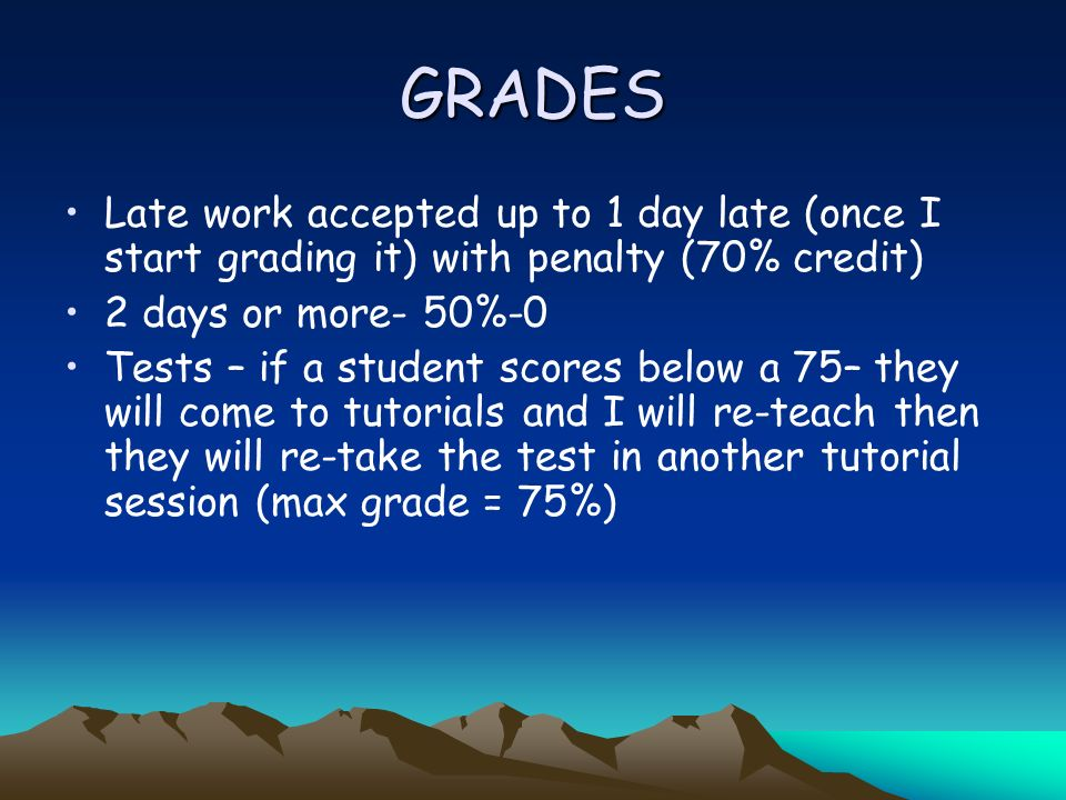GRADES Late work accepted up to 1 day late (once I start grading it) with penalty (70% credit) 2 days or more- 50%-0 Tests – if a student scores below a 75– they will come to tutorials and I will re-teach then they will re-take the test in another tutorial session (max grade = 75%)