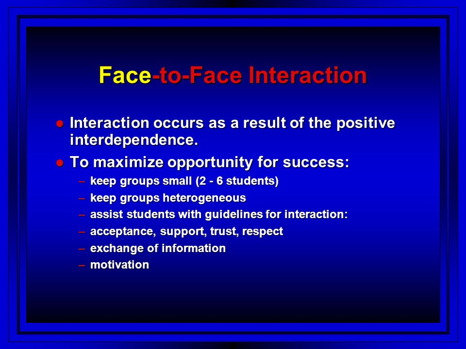 Face-to-Face Interaction Interaction occurs as a result of the positive interdependence.