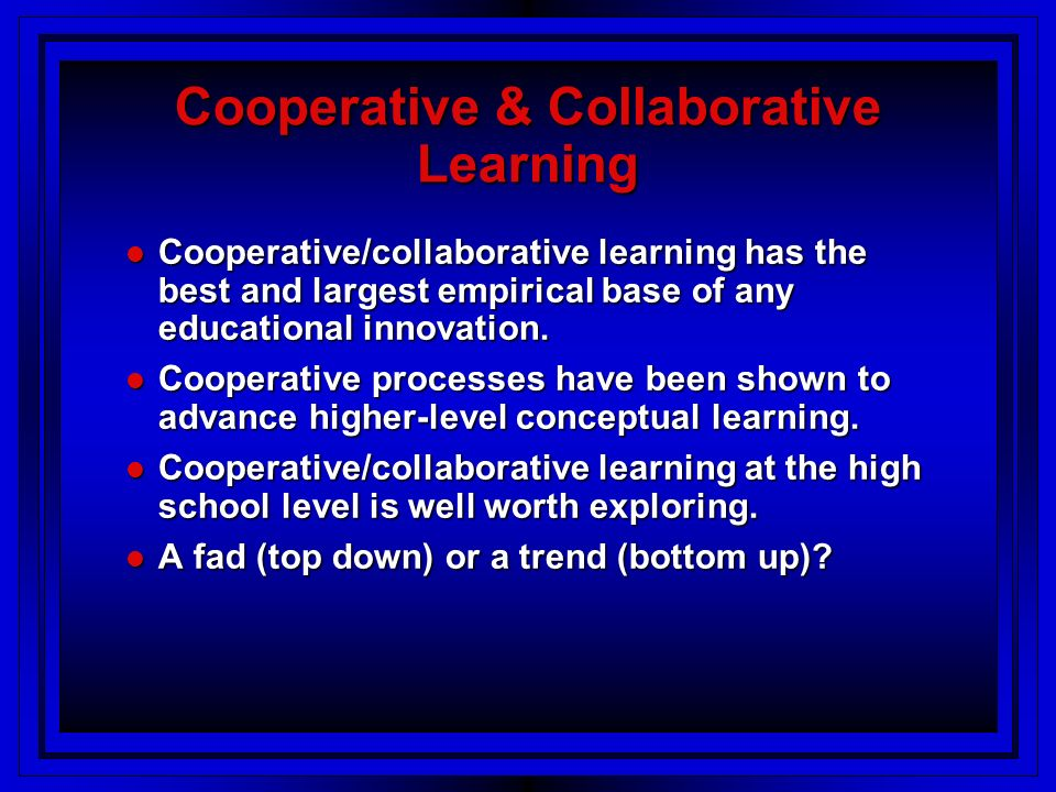 Cooperative & Collaborative Learning Cooperative/collaborative learning has the best and largest empirical base of any educational innovation.