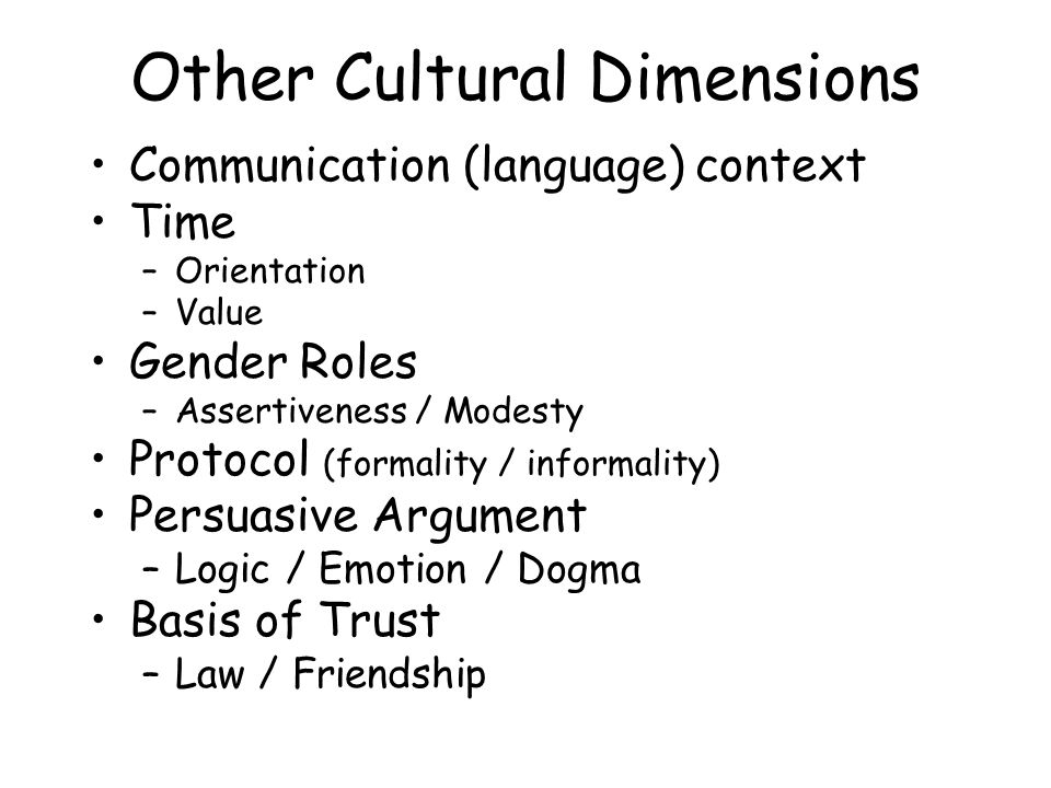 Other Cultural Dimensions Communication (language) context Time –Orientation –Value Gender Roles –Assertiveness / Modesty Protocol (formality / informality) Persuasive Argument –Logic / Emotion / Dogma Basis of Trust –Law / Friendship