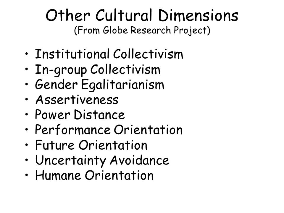 Other Cultural Dimensions (From Globe Research Project) Institutional Collectivism In-group Collectivism Gender Egalitarianism Assertiveness Power Distance Performance Orientation Future Orientation Uncertainty Avoidance Humane Orientation
