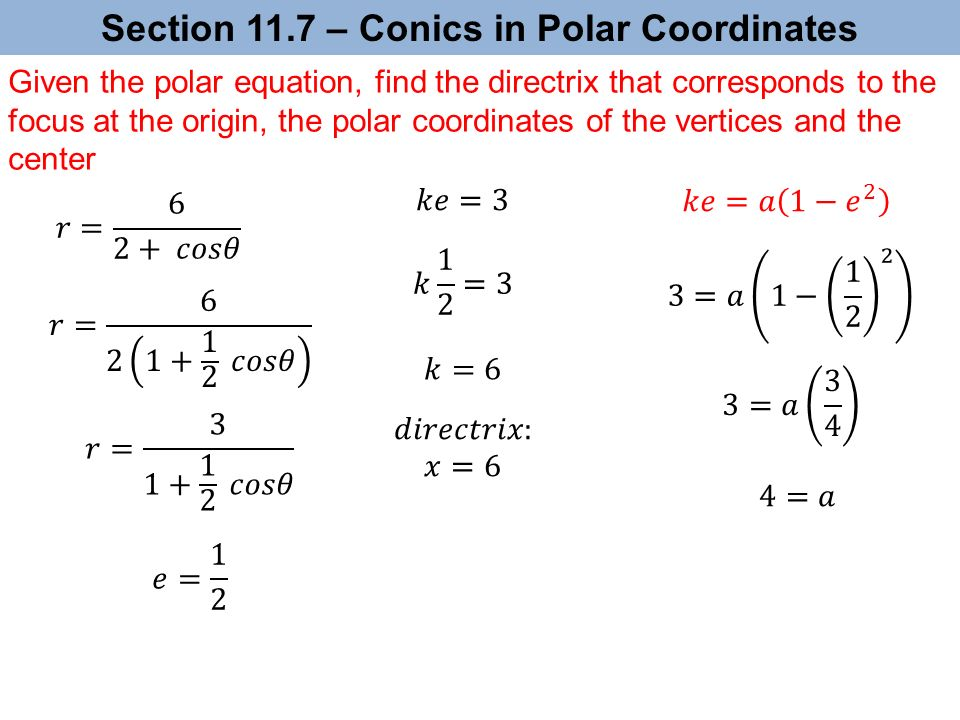 Section 11.7 – Conics in Polar Coordinates Given the polar equation, find the directrix that corresponds to the focus at the origin, the polar coordinates of the vertices and the center