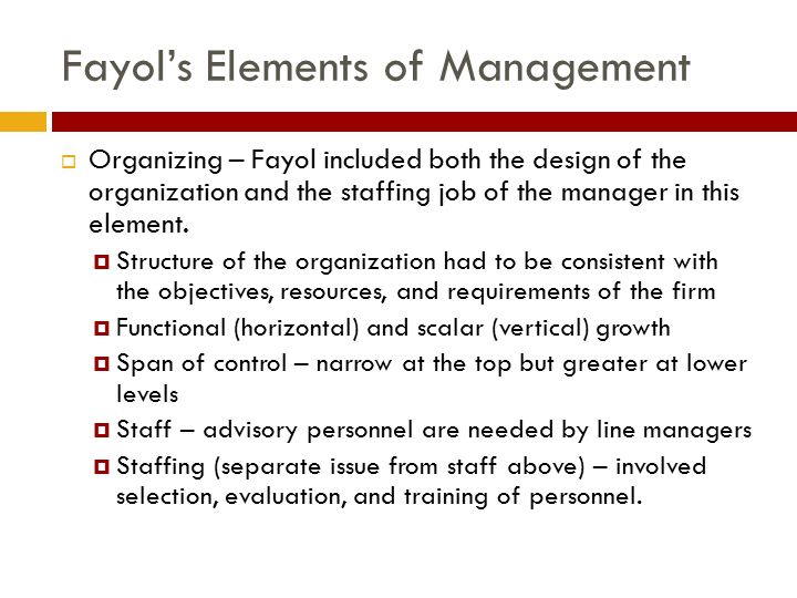 Fayol's Elements of Management  Organizing – Fayol included both the design of the organization and the staffing job of the manager in this element.
