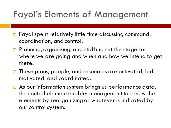 Fayol's Elements of Management  Fayol spent relatively little time discussing command, coordination, and control.  Planning, organizing, and staffin