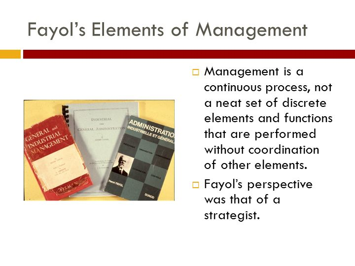Fayol's Elements of Management  Management is a continuous process, not a neat set of discrete elements and functions that are performed without coordination of other elements.