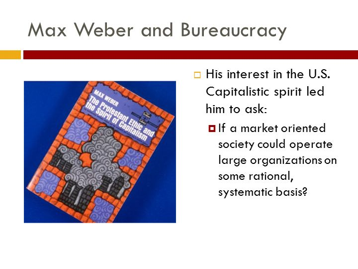 Max Weber and Bureaucracy  His interest in the U.S. Capitalistic spirit led him to ask:  If a market oriented society could operate large organizati