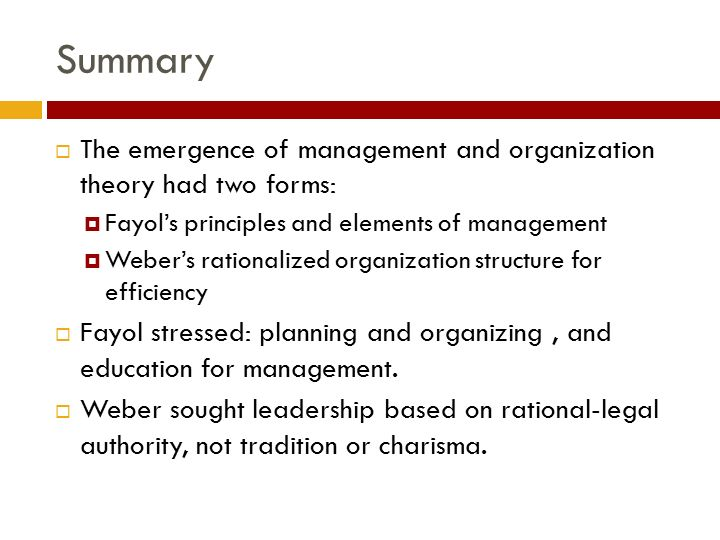 Summary  The emergence of management and organization theory had two forms:  Fayol's principles and elements of management  Weber's rationalized organization structure for efficiency  Fayol stressed: planning and organizing, and education for management.