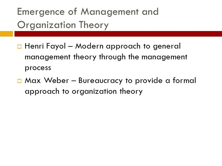 Emergence of Management and Organization Theory  Henri Fayol – Modern approach to general management theory through the management process  Max Webe