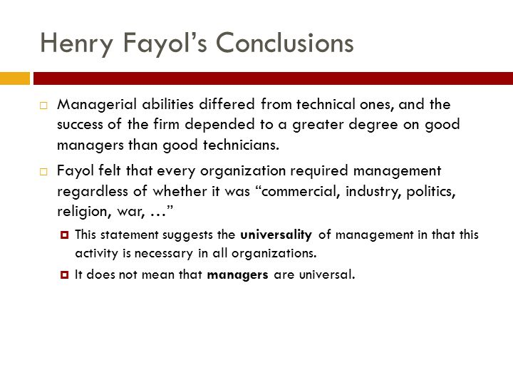 Henry Fayol's Conclusions  Managerial abilities differed from technical ones, and the success of the firm depended to a greater degree on good managers than good technicians.