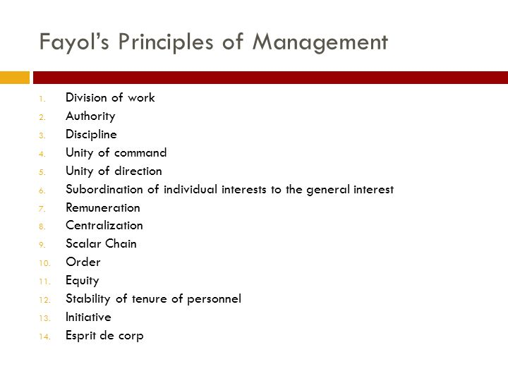 Fayol's Principles of Management 1. Division of work 2. Authority 3. Discipline 4. Unity of command 5. Unity of direction 6. Subordination of individu