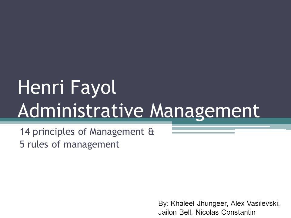 Henri Fayol Administrative Management 14 principles of Management & 5 rules of management By: Khaleel Jhungeer, Alex Vasilevski, Jailon Bell, Nicolas