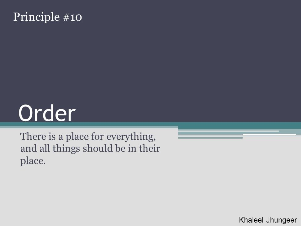 Order There is a place for everything, and all things should be in their place. Principle #10 Khaleel Jhungeer