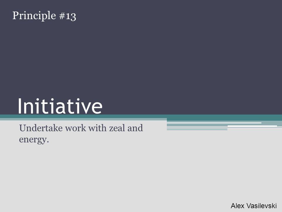 Initiative Undertake work with zeal and energy. Principle #13 Alex Vasilevski
