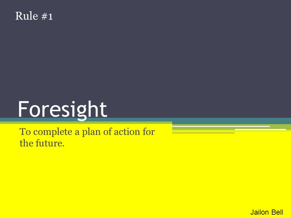 Foresight To complete a plan of action for the future. Rule #1 Jailon Bell