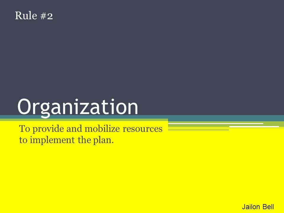 Organization To provide and mobilize resources to implement the plan. Rule #2 Jailon Bell