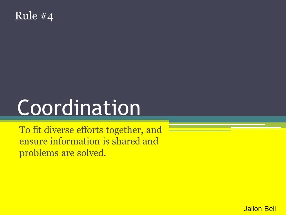 Coordination To fit diverse efforts together, and ensure information is shared and problems are solved. Rule #4 Jailon Bell